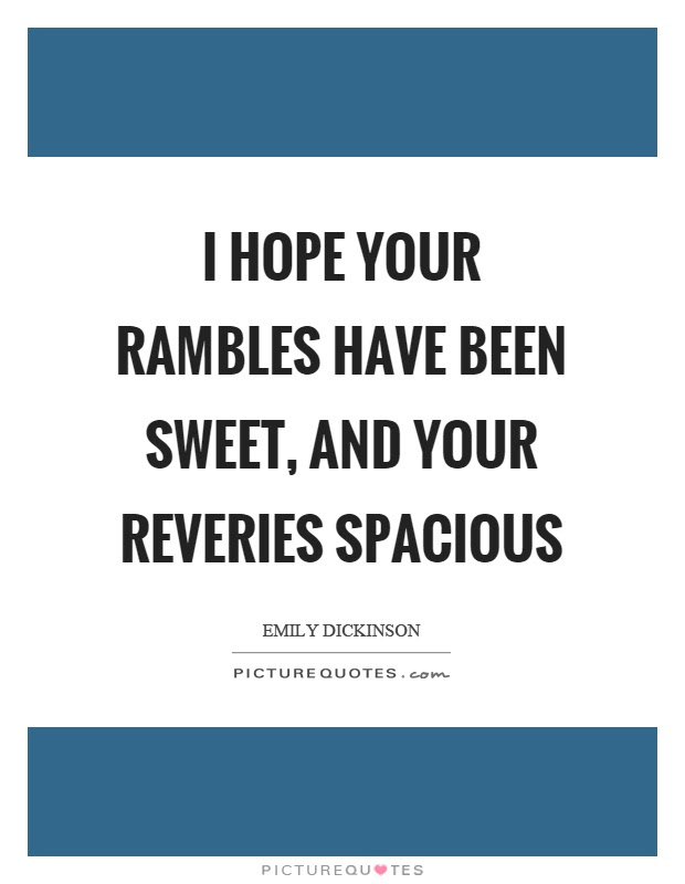 I Hope Your Rambles Have Been Sweet And Your Reveries Spacious