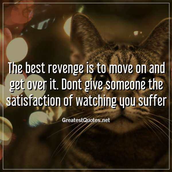 The Best Revenge Is To Move On And Get Over It Dont Give Someone