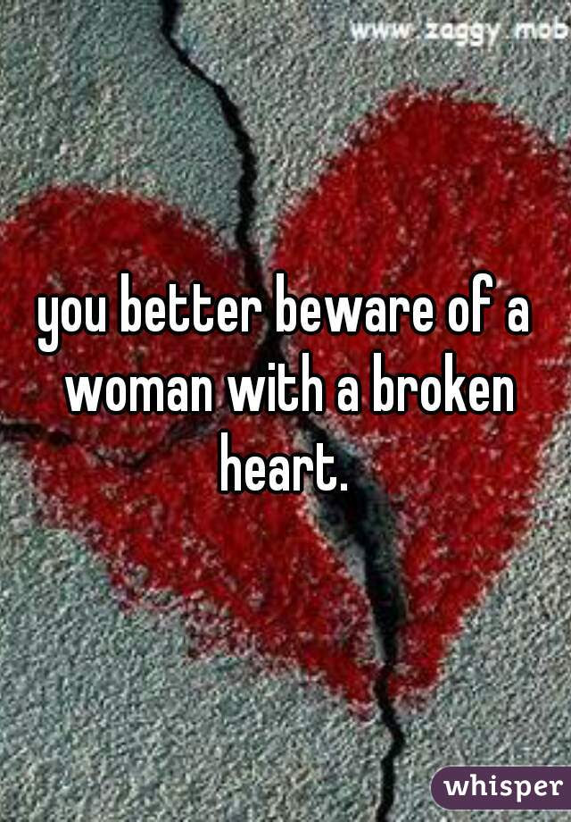 You Better Beware Of A Woman With A Broken Heart