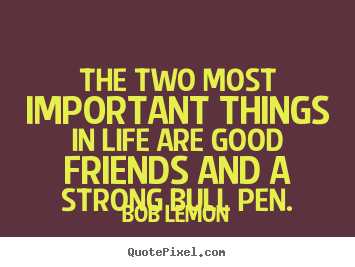 Friendship Sayings The Two Most Important Things In Life Are Good