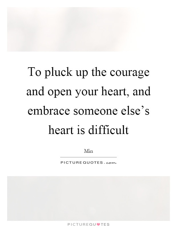 To Pluck Up The Courage And Open Your Heart And Embrace Someone