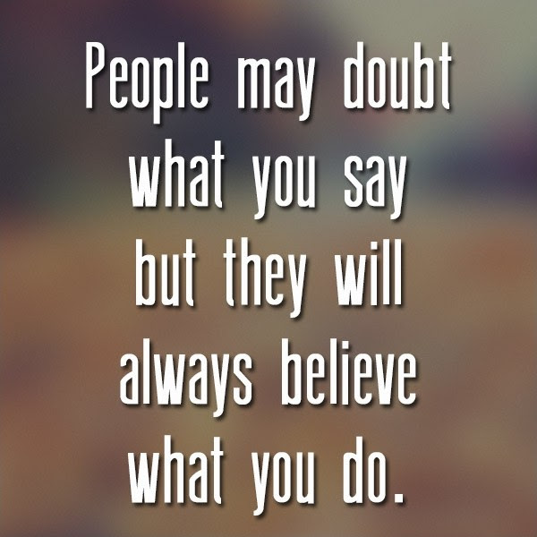 People May Doubt What You Say But They Will Always Believe What