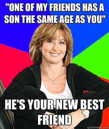 One Of My Friends Has A Son The Same Age As You Hes Your New Best