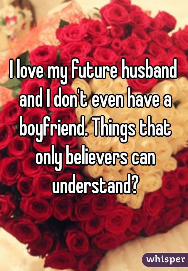 I Love My Future Husband And I Dont Even Have A Boyfriend Things