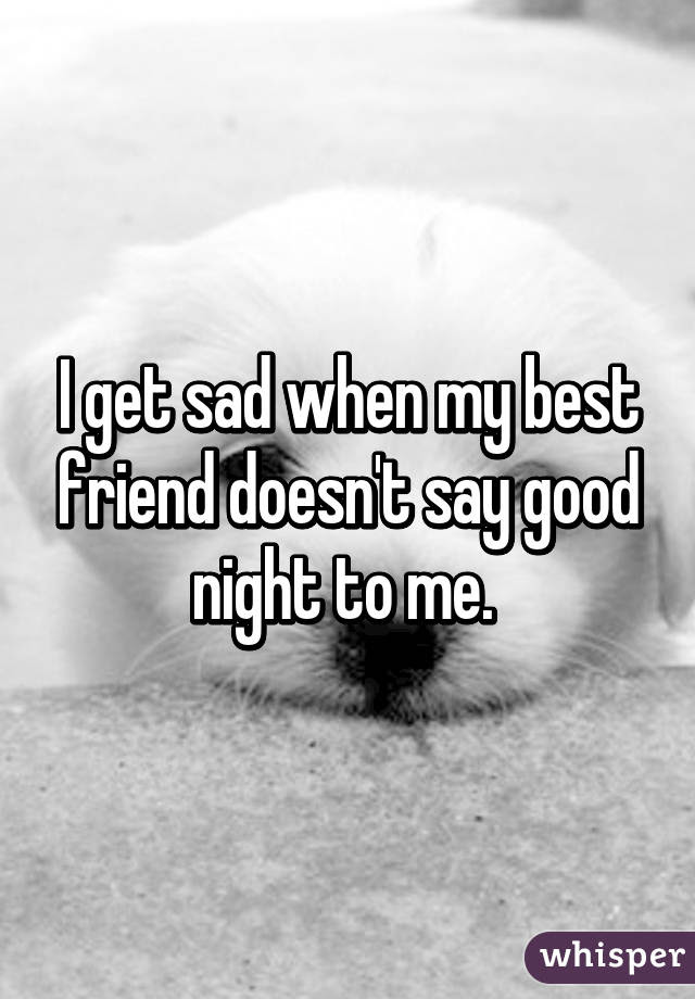 I Get Sad When My Best Friend Doesnt Say Good Night To Me