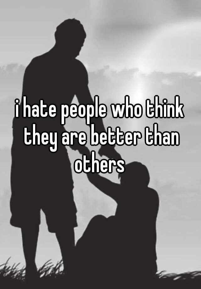 I Hate People Who Think They Are Better Than Others