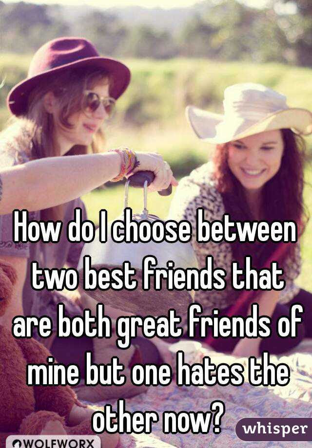 How Do I Choose Between Two Best Friends That Are Both Great Friends