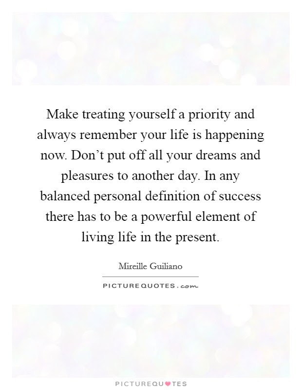 Make Treating Yourself A Priority And Always Remember Your Life