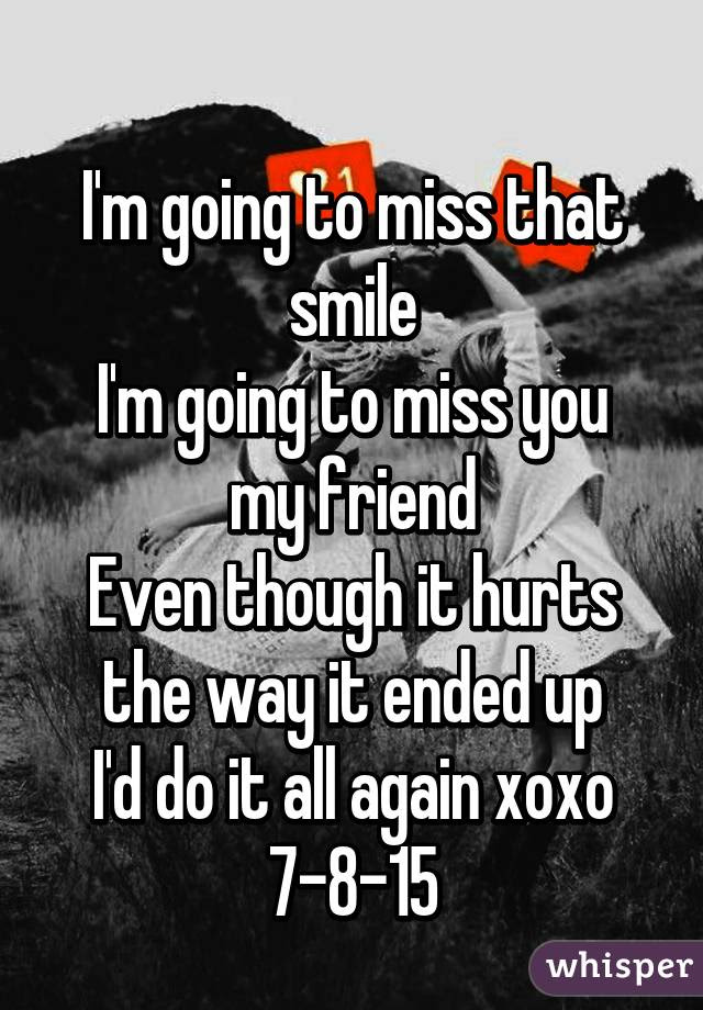 Im Going To Miss That Smile Im Going To Miss You My Friend Even
