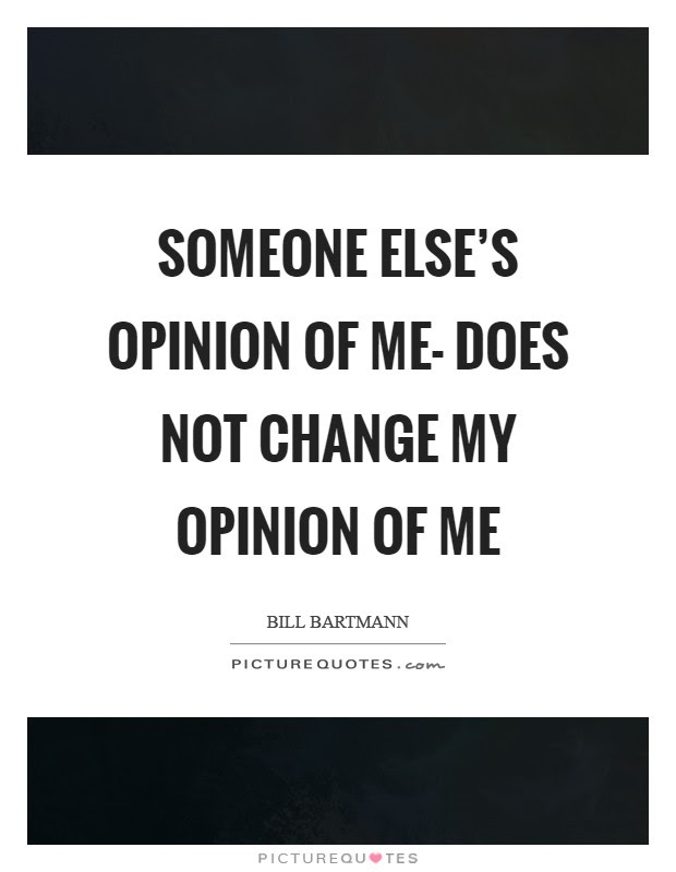 Someone Elses Opinion Of Me Does Not Change My Opinion Of Me