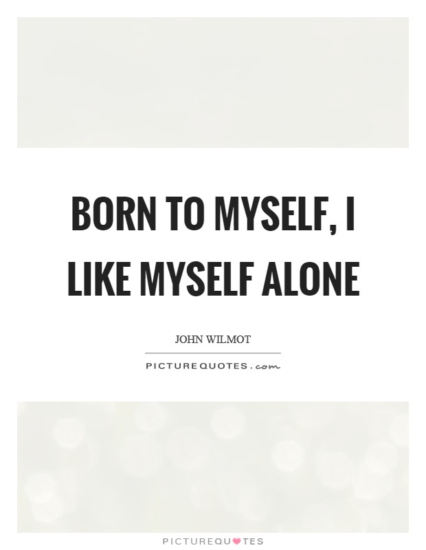 Born To Myself I Like Myself Alone Picture Quotes