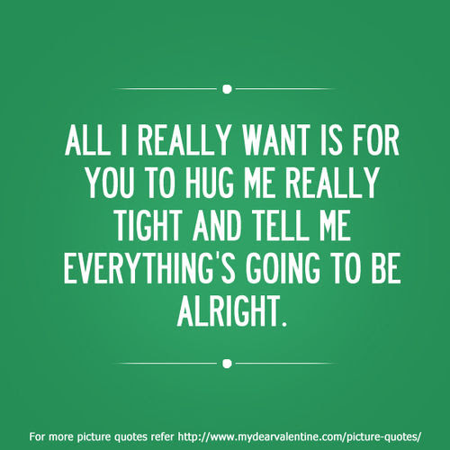 All I Really Want Is For You To Hug Me Really Tight And Tell Me