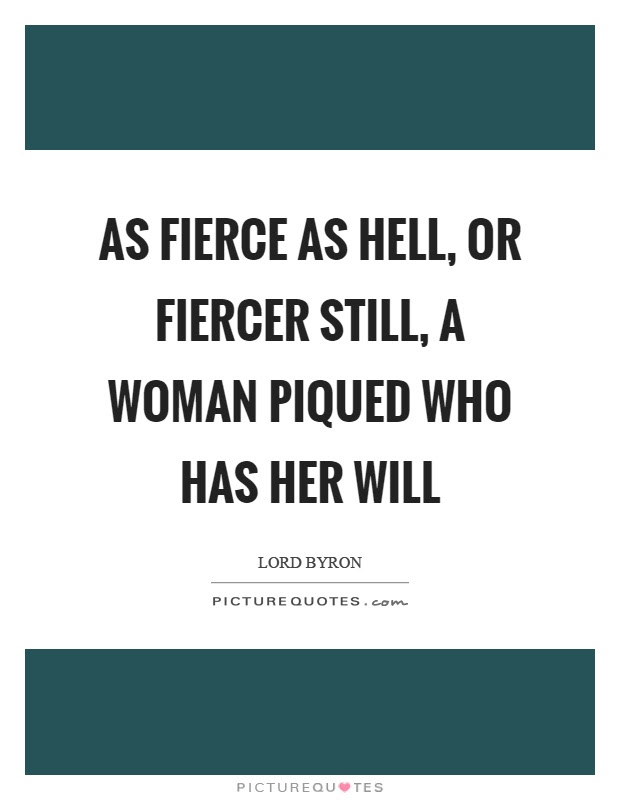 As Fierce As Hell Or Fiercer Still A Woman Piqued Who Has Her