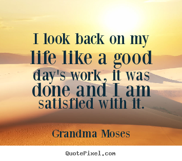 Life Quote I Look Back On My Life Like A Good Days Work It Was