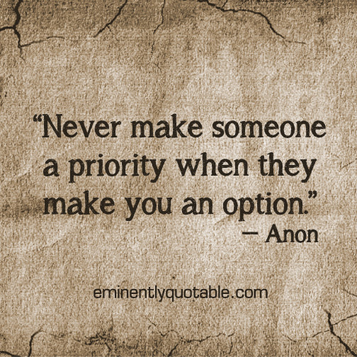 Never Make Someone A Priority When They Make You An Option ø