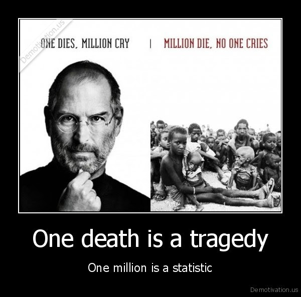 One death is a tragedy - One million is a statistic