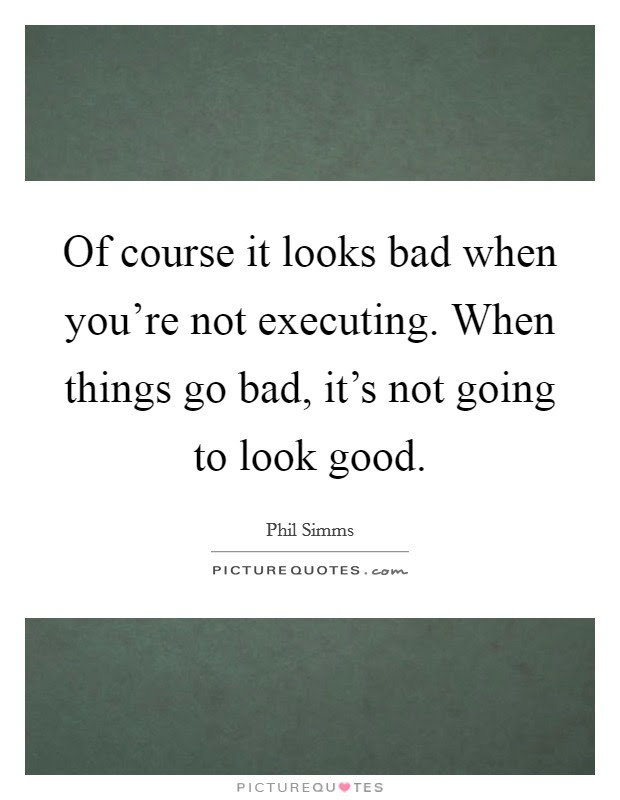 Of Course It Looks Bad When Youre Not Executing When Things Go