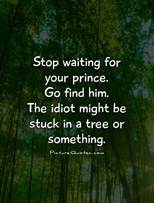 Stop Waiting For Your Prince Go Find Him The Idiot Might Be