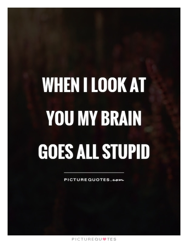When I Look At You My Brain Goes All Stupid Picture Quotes