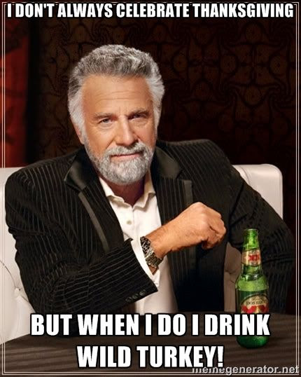 I don't always celebrate Thanksgiving, but when I do I drink Wild Turkey humor meme photo