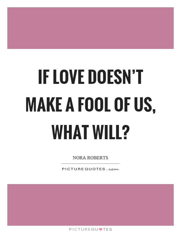 If Love Doesnt Make A Fool Of Us What Will Picture Quotes