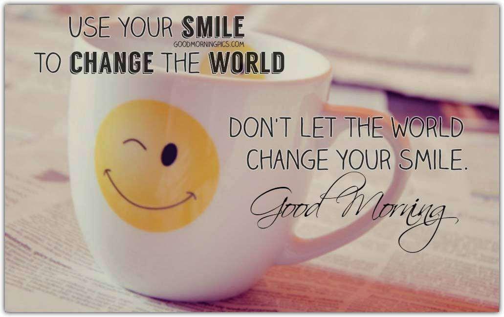Good Morning Use Your Smile To Change The World Goodmorningpicscom