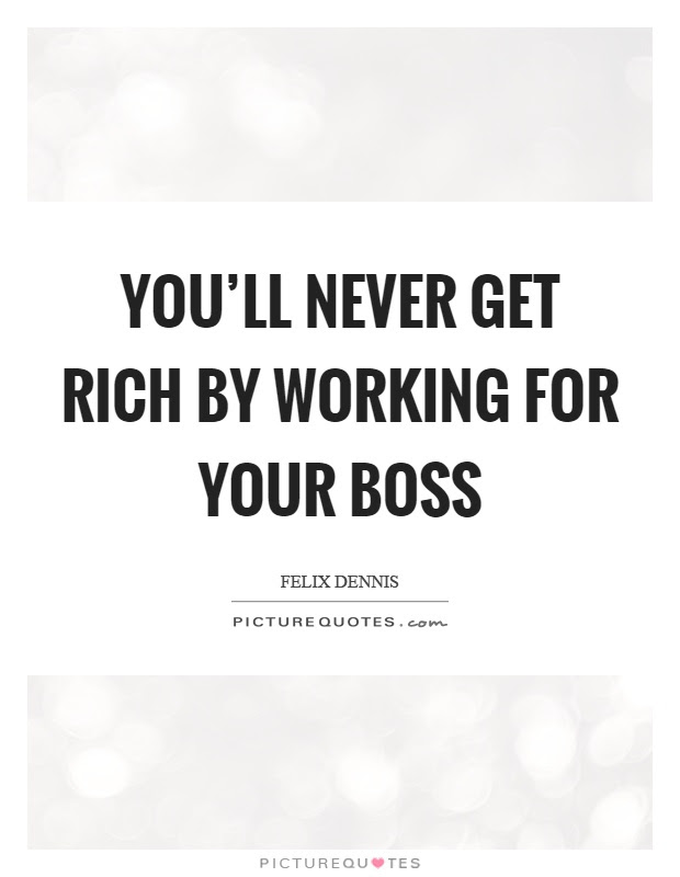 Youll Never Get Rich By Working For Your Boss Picture Quotes