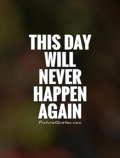 This Day Will Never Happen Again Picture Quotes