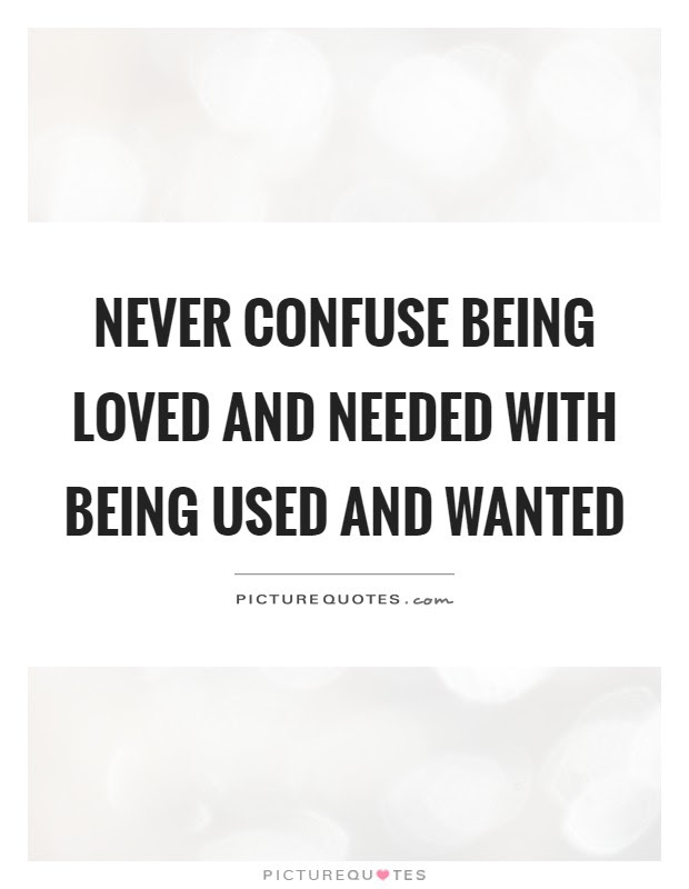 Never Confuse Being Loved And Needed With Being Used And Wanted
