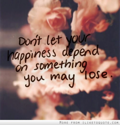 Dont Let Your Happiness Depend On Something You May Lose