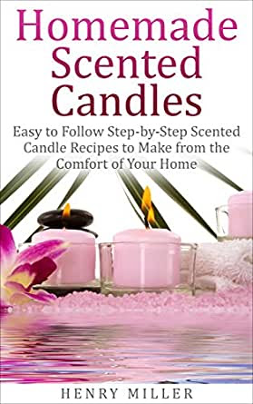 Homemade Scented Candles: Easy to Follow Step-by-Step ...