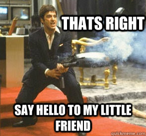 Thats Right Say Hello To My Little Friend Angry Scarface Quickmeme