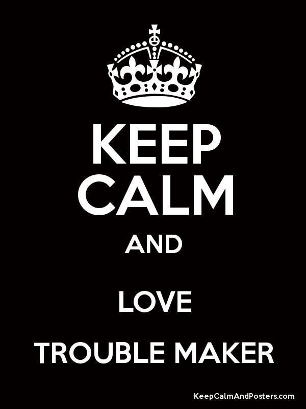KEEP CALM AND LOVE TROUBLE MAKER - Keep Calm and Posters Generator ...