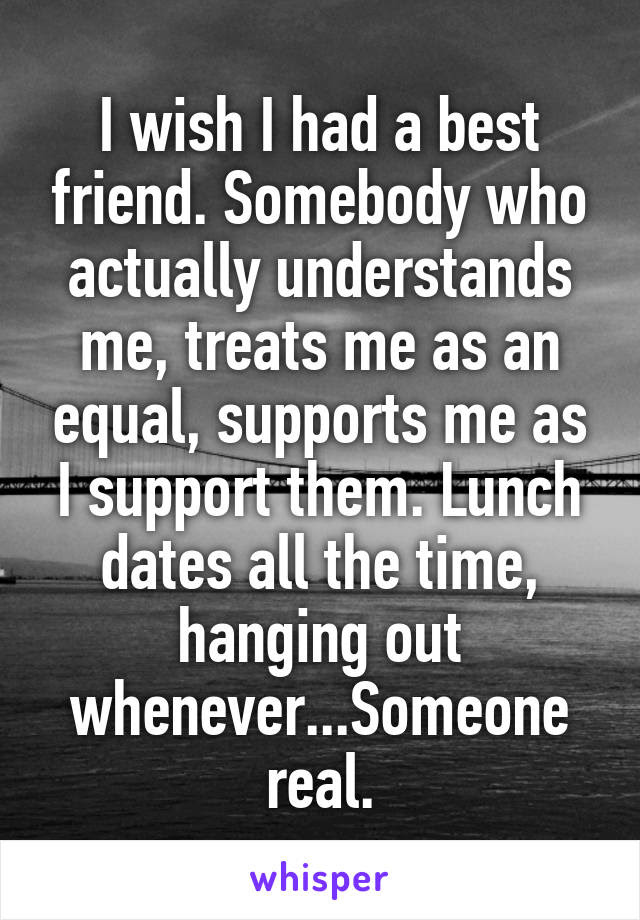 I Wish I Had A Best Friend Somebody Who Actually Understands Me