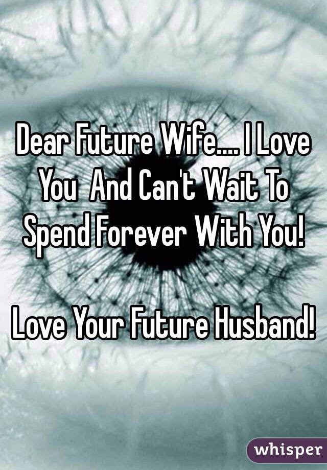 Dear Future Wife I Love You And Cant Wait To Spend Forever With