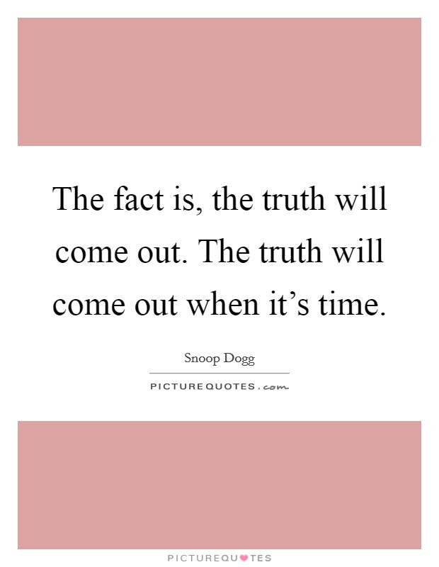 The Fact Is The Truth Will Come Out The Truth Will Come Out