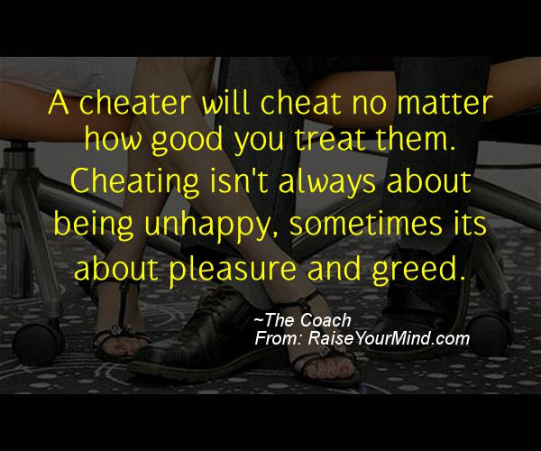 A Cheater Will Cheat No Matter How Good You Treat Them Cheating Isn