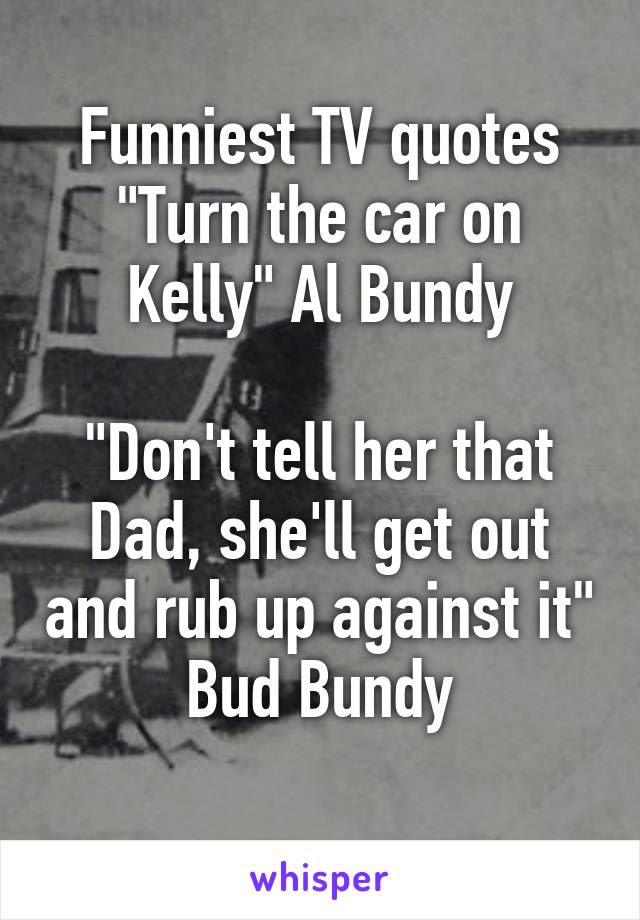 Funniest Tv Quotes Turn The Car On Kelly Al Bundy Dont Tell Her