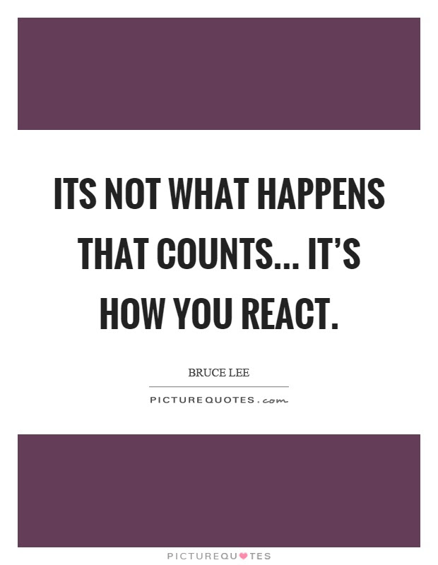 Its Not What Happens That Counts Its How You React Picture Quotes