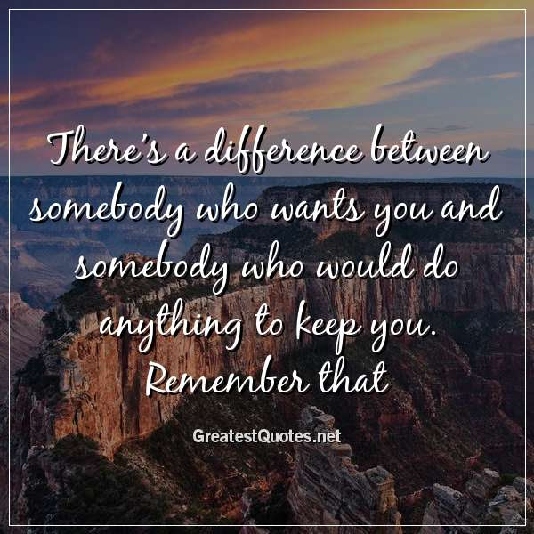 Theres A Difference Between Somebody Who Wants You And Somebody Who