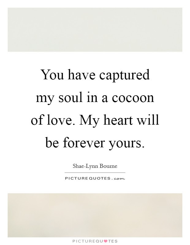 You Have Captured My Soul In A Cocoon Of Love My Heart Will Be