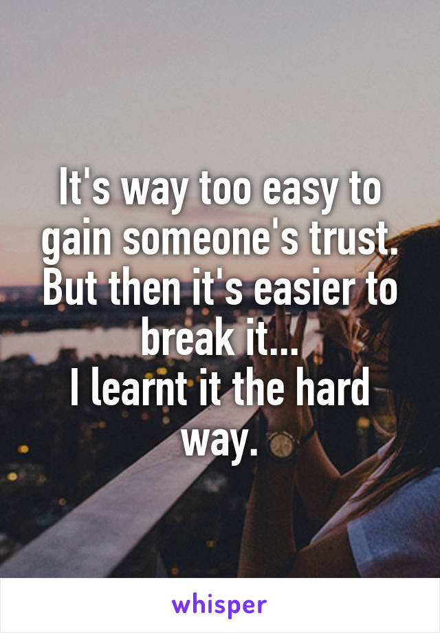 Its Way Too Easy To Gain Someones Trust But Then Its Easier To