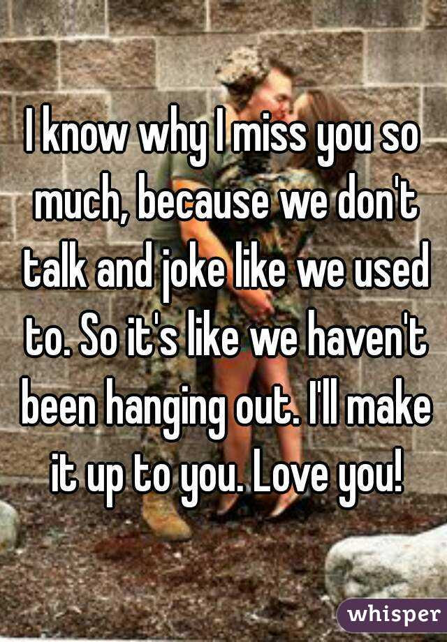 I Know Why I Miss You So Much Because We Dont Talk And Joke Like