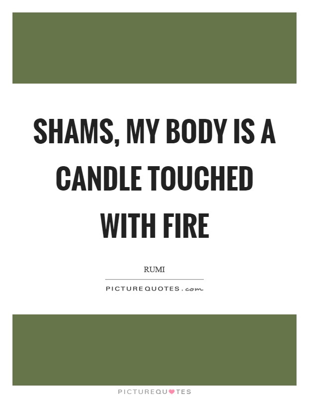 Shams My Body Is A Candle Touched With Fire Picture Quotes