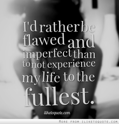 Id Rather Be Flawed And Imperfect Than To Not Experience My Life To