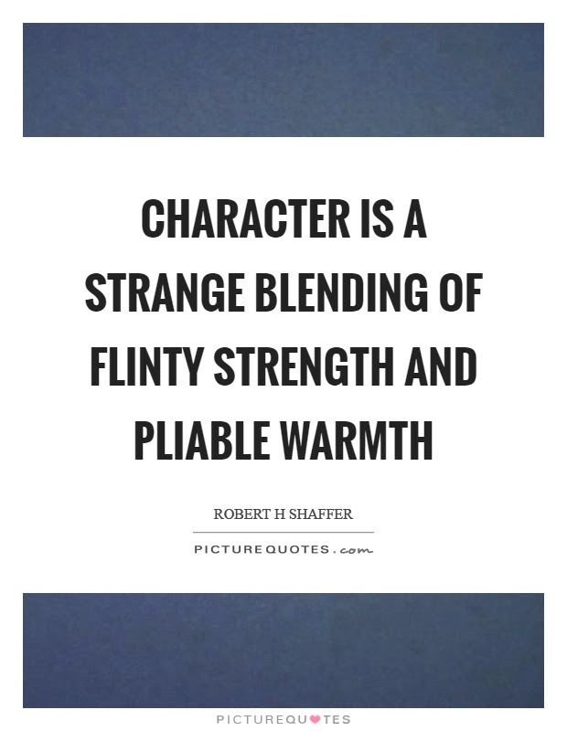 Character Is A Strange Blending Of Flinty Strength And Pliable