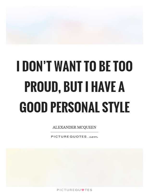 I Dont Want To Be Too Proud But I Have A Good Personal Style