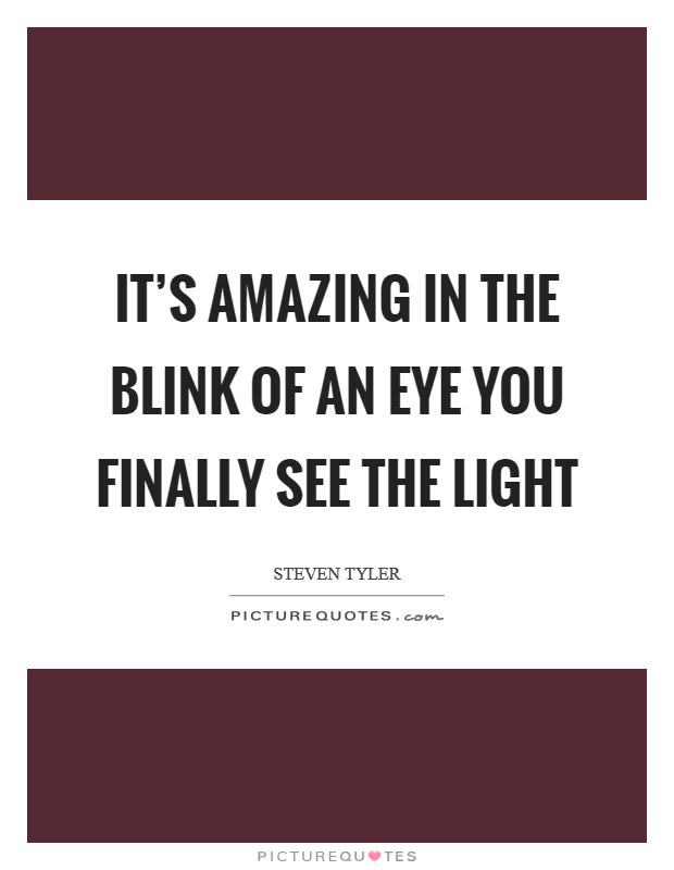 Its Amazing In The Blink Of An Eye You Finally See The Light