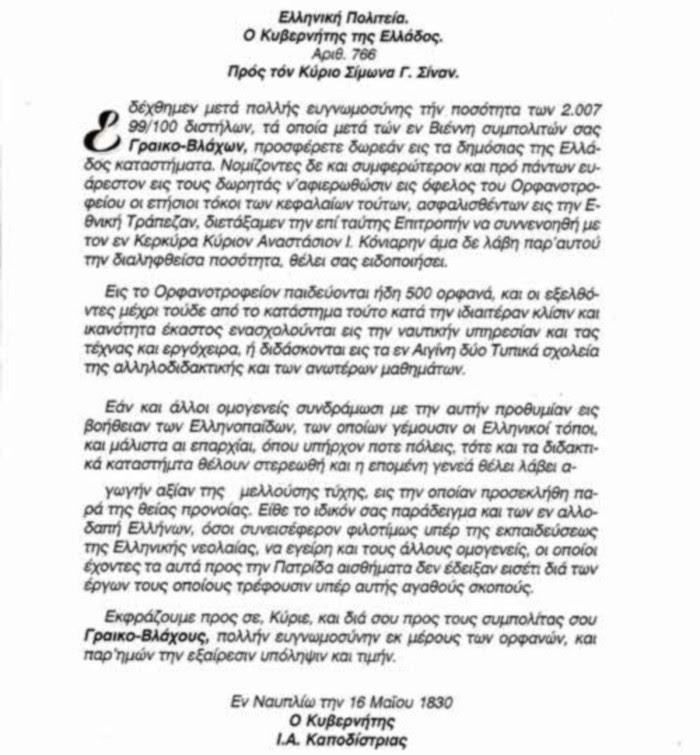 Ελληνική Πολιτεία. Ο Κυβερνήτης της Ελλάδος. Αριθ. 766 Προς τον Κύριο Σίμωνα Τ. Σίναν. Εδέχθημεν μετά πολλής ευγνωμοσύνης την ποσότητα των 2. 007/100 διαστήλων, τα οποία μετα των εν Βιέννη συμπολιτών σας Γραικο-Βλάχων, προσφέρετε δωρεάν εις τα δημόσια της Ελλάδος καταστήματα. Νομίζοντες δε και συμφερώτερον και προ πάντων ευάρεστων εις τους δωρητάς ν αφιερωθώσιν εις όφελος του Ορφανοτροφείου οι ετήσιοι τόκοι των κεφαλαίων τούτων, ασφαλισθέντων εις την Εθνική Τράπεζαν, διετάξάμεν την επί ταύτης Επιτροπήν να συνεννοηθή με τον εν Κερκύρα Κύριον Αναστάσιον Ι. Κόνιαρην άμα δε λάβη παρ αυτού την διαληφθείσαν ποσότητα, θέλει σας ειδοποιήσει. Εις το Ορφανοτροφείον παιδεύονται ήδη 500 ορφανά, και οι εξελθόντες μέχρι τούδε από το κατάστημα τούτο κατά την ιδιαιτέραν κλίσιν και ικανότητα έκαστος ενασχολούνται εις την ναυτικήν υπηρεσίαν και τας τέχνας και εργόχειρα, ή διδάσκονται εις τα εν Αιγίνη δύο Τυπικά σχολεία της αλληλοδιδακτικής και των ανωτέρων μαθημάτων. Εάν και άλλοι ομογενείς συνδράμωσι με την αυτήν προθυμίαν εις βοήθειαν των Ελληνοπαίδων, των οποίων γέμουσιν οι Ελληνικοί τόποι, και μάλιστα αι επαρχίαι, όπου υπήρχόν ποτέ πόλεις, τότε και τα διδακτικά καταστήματα θέλουν στερεωθεί και η επομένη γενεά θέλει λάβει αγωγήν αξίαν της μελλούσης τύχης, εις την οποίαν προσεκλήθη παρά της θείας προνοίας. Είθε το ιδικόν σας παράδειγμα και των εν αλλοδαπή Ελλήνων, όσοι συνεισφέρον φιλοτίμως υπέρ της εκπαιδεύσεως της Ελληνικής νεολαίας, να εγείρη και τους άλλους ομογενείς, οι οποίοι έχοντες τα αυτά προς την Πατρίδα αισθήματα δεν έδειξαν εισέτι δια των έργων τους οποίους τρέφουσιν υπέρ αυτής αγαθούς σκοπούς. Εκφράζουμε προς σε, Κύριε, και δια σου προς του συμπολίτας σου Γραικο-Βλάχους, πολλήν ευγνωμοσύνην εκ μέρους των ορφανών, και παρ ημών την εξαίρετον υπόληψιν και τιμήν. Εν Ναυπλίω την 16 Mαϊου 1830 Ο Κυβερνήτης Ι. Α. Καποδίστριας
