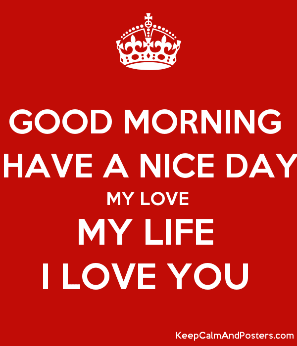 Good Morning Have A Nice Day My Love My Life I Love You Keep Calm